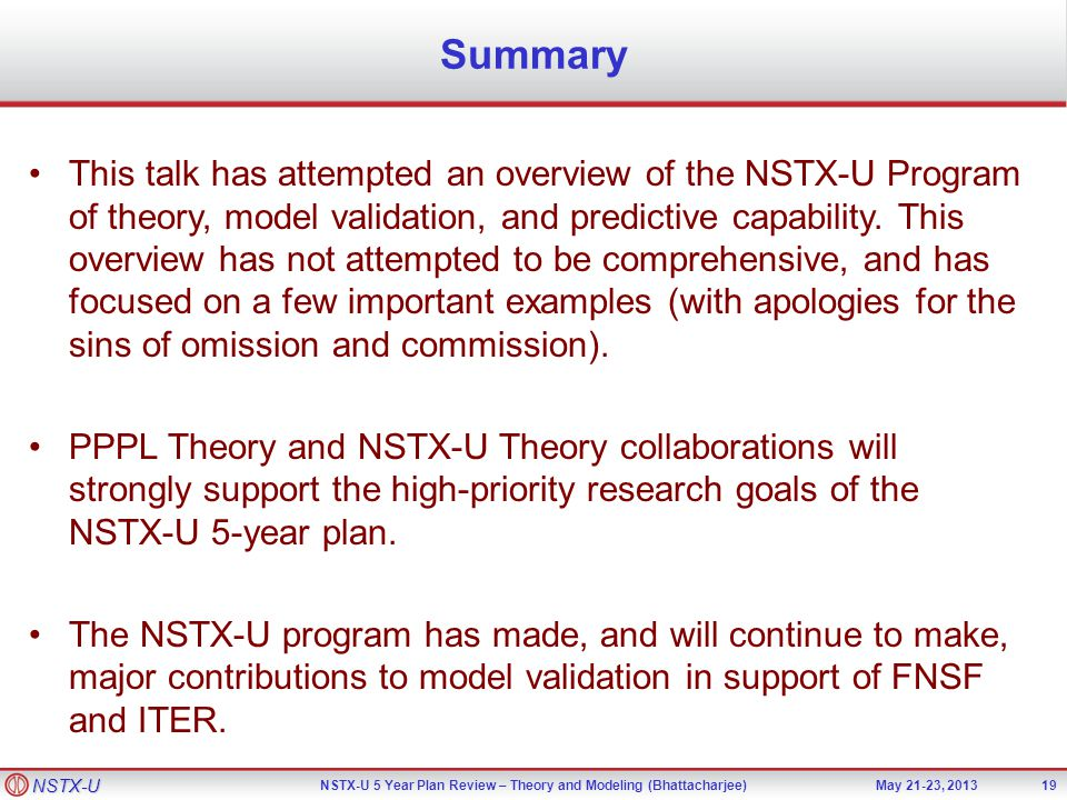 NSTX-U NSTX-U 5 Year Plan Review – Theory and Modeling (Bhattacharjee)May 21-23, 2013 Summary 19 This talk has attempted an overview of the NSTX-U Program of theory, model validation, and predictive capability.
