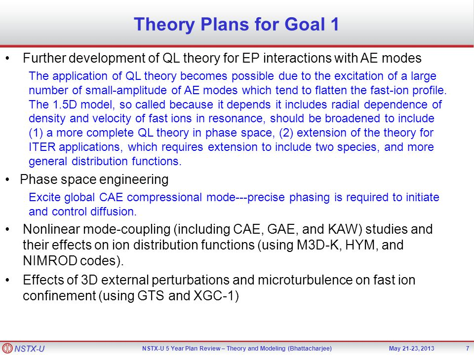 NSTX-U NSTX-U 5 Year Plan Review – Theory and Modeling (Bhattacharjee)May 21-23, 2013 Theory Plans for Goal 1 7 Further development of QL theory for EP interactions with AE modes The application of QL theory becomes possible due to the excitation of a large number of small-amplitude of AE modes which tend to flatten the fast-ion profile.