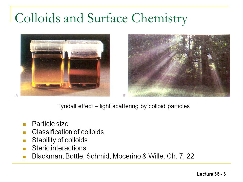 Lecture 36 - 3 Colloids and Surface Chemistry Particle size Classification of colloids Stability of colloids Steric interactions Blackman, Bottle, Schmid, Mocerino & Wille: Ch.