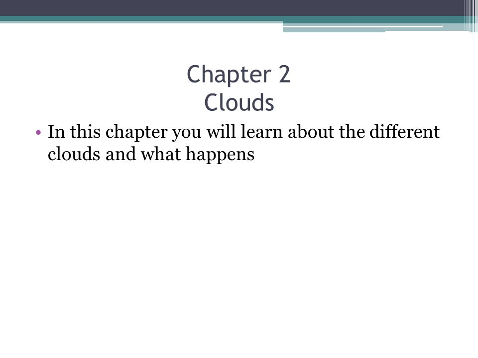 Chapter 2 Clouds In this chapter you will learn about the different clouds and what happens