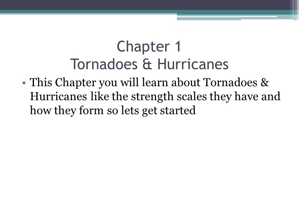 Chapter 1 Tornadoes & Hurricanes This Chapter you will learn about Tornadoes & Hurricanes like the strength scales they have and how they form so lets get started
