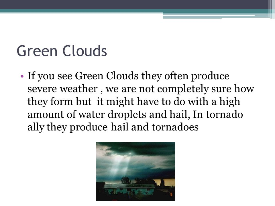 Green Clouds If you see Green Clouds they often produce severe weather, we are not completely sure how they form but it might have to do with a high amount of water droplets and hail, In tornado ally they produce hail and tornadoes