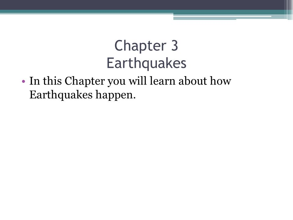 Chapter 3 Earthquakes In this Chapter you will learn about how Earthquakes happen.