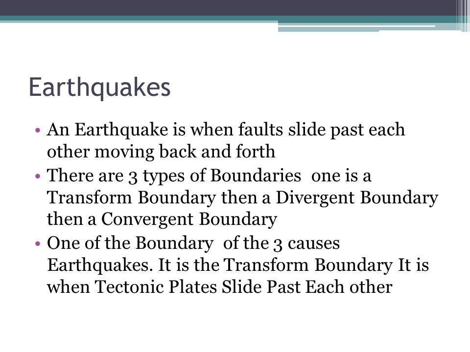 Earthquakes An Earthquake is when faults slide past each other moving back and forth There are 3 types of Boundaries one is a Transform Boundary then a Divergent Boundary then a Convergent Boundary One of the Boundary of the 3 causes Earthquakes.