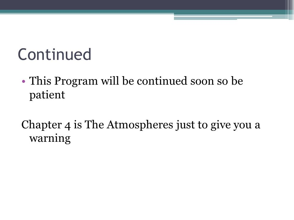 Continued This Program will be continued soon so be patient Chapter 4 is The Atmospheres just to give you a warning