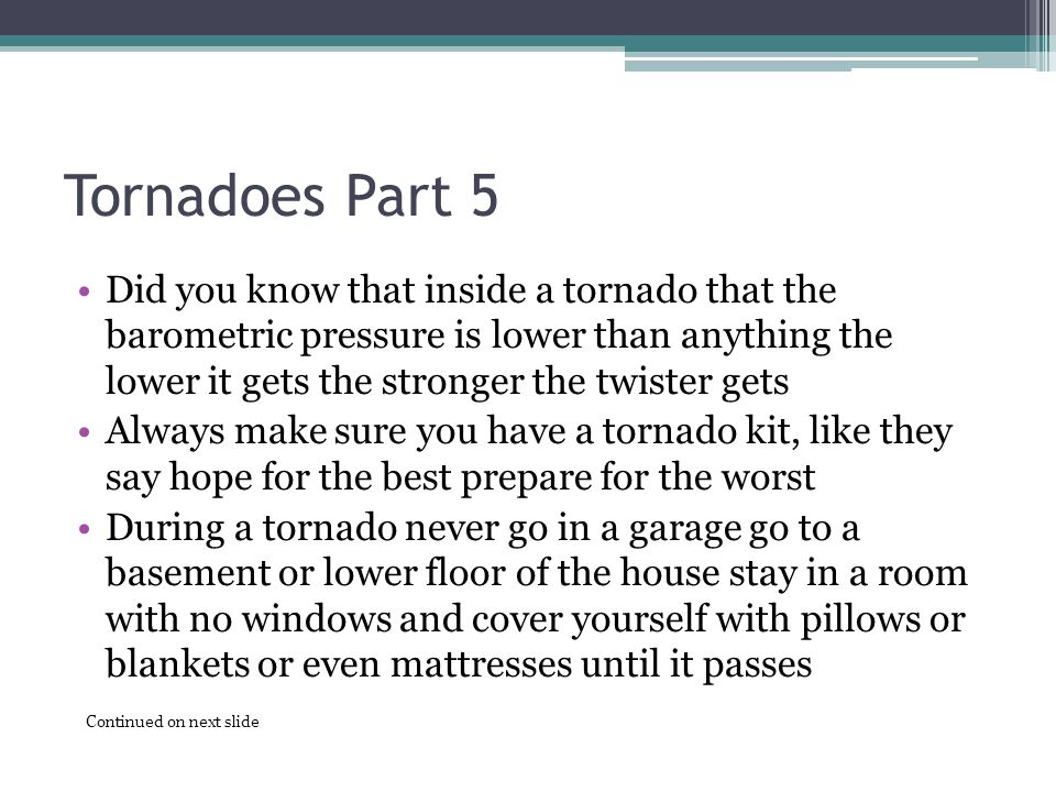 Tornadoes Part 5 Did you know that inside a tornado that the barometric pressure is lower than anything the lower it gets the stronger the twister gets Always make sure you have a tornado kit, like they say hope for the best prepare for the worst During a tornado never go in a garage go to a basement or lower floor of the house stay in a room with no windows and cover yourself with pillows or blankets or even mattresses until it passes Continued on next slide