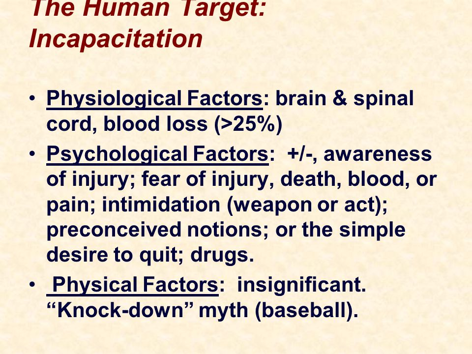 The Human Target: Incapacitation Physiological Factors: brain & spinal cord, blood loss (>25%) Psychological Factors: +/-, awareness of injury; fear of injury, death, blood, or pain; intimidation (weapon or act); preconceived notions; or the simple desire to quit; drugs.