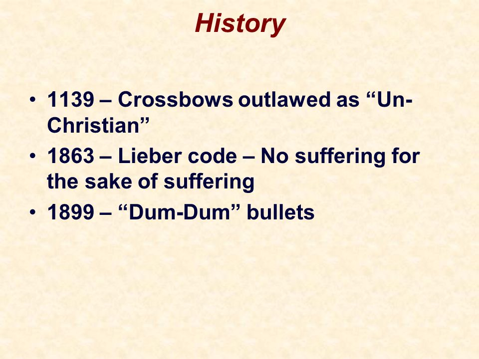 History 1139 – Crossbows outlawed as Un- Christian 1863 – Lieber code – No suffering for the sake of suffering 1899 – Dum-Dum bullets