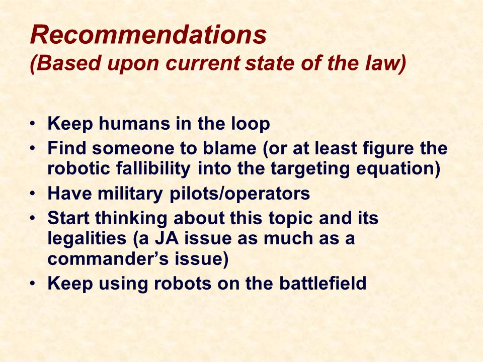 Recommendations (Based upon current state of the law) Keep humans in the loop Find someone to blame (or at least figure the robotic fallibility into the targeting equation) Have military pilots/operators Start thinking about this topic and its legalities (a JA issue as much as a commander's issue) Keep using robots on the battlefield