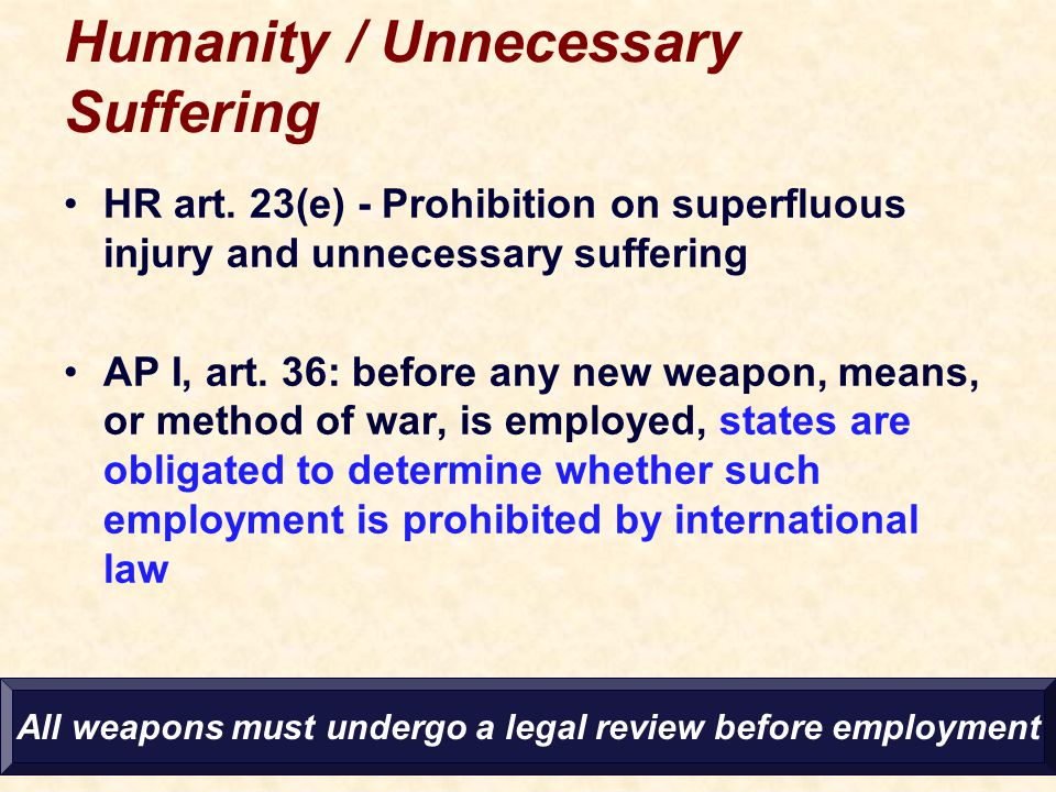 Humanity / Unnecessary Suffering HR art. 23(e) - Prohibition on superfluous injury and unnecessary suffering AP I, art. 36: before any new weapon, mea
