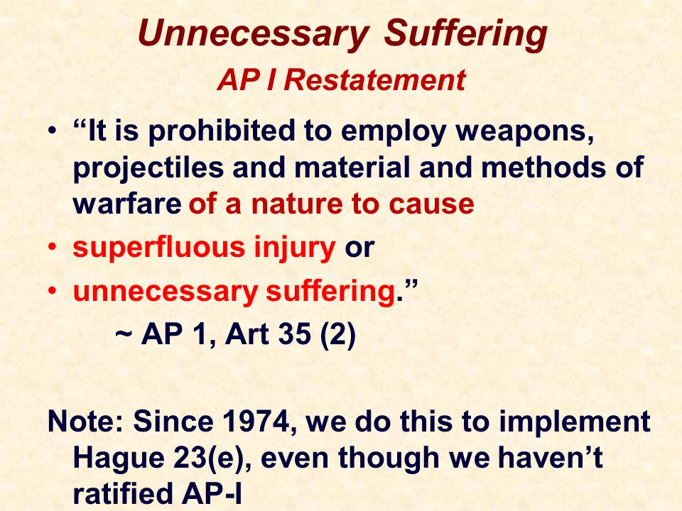 Unnecessary Suffering It is prohibited to employ weapons, projectiles and material and methods of warfare of a nature to cause superfluous injury or unnecessary suffering. ~ AP 1, Art 35 (2) Note: Since 1974, we do this to implement Hague 23(e), even though we haven't ratified AP-I AP I Restatement