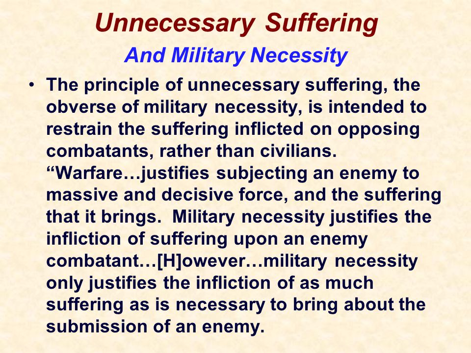 Unnecessary Suffering The principle of unnecessary suffering, the obverse of military necessity, is intended to restrain the suffering inflicted on opposing combatants, rather than civilians.