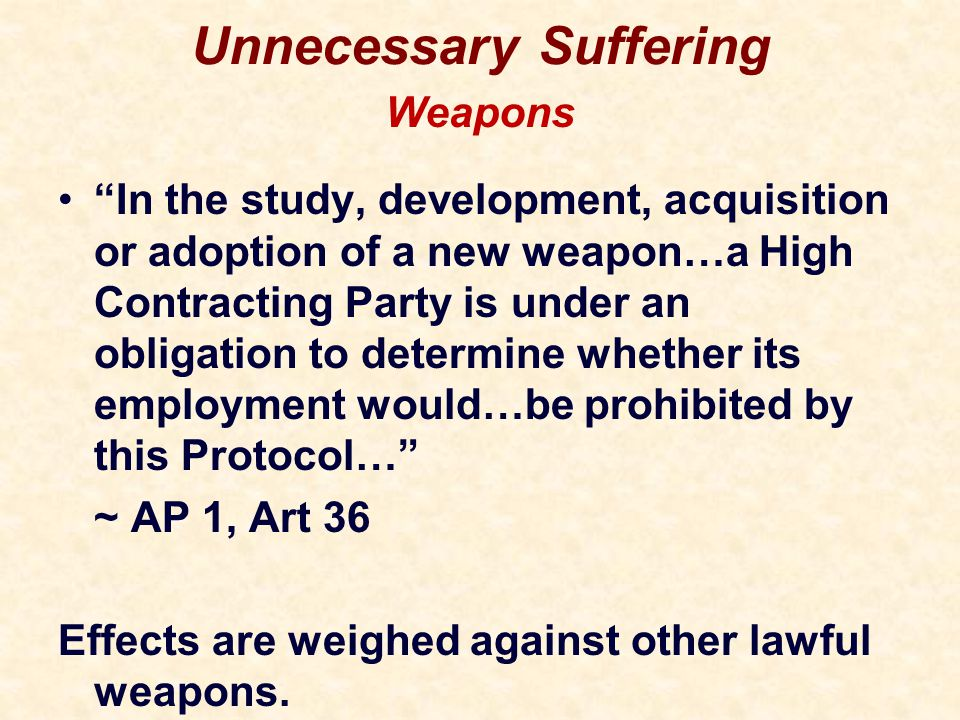 Unnecessary Suffering In the study, development, acquisition or adoption of a new weapon…a High Contracting Party is under an obligation to determine whether its employment would…be prohibited by this Protocol… ~ AP 1, Art 36 Effects are weighed against other lawful weapons.