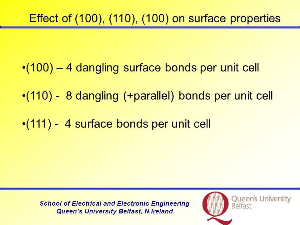 School of Electrical and Electronic Engineering Queen's University Belfast, N.Ireland Effect of (100), (110), (100) on surface properties (100) – 4 dangling surface bonds per unit cell (110) - 8 dangling (+parallel) bonds per unit cell (111) - 4 surface bonds per unit cell