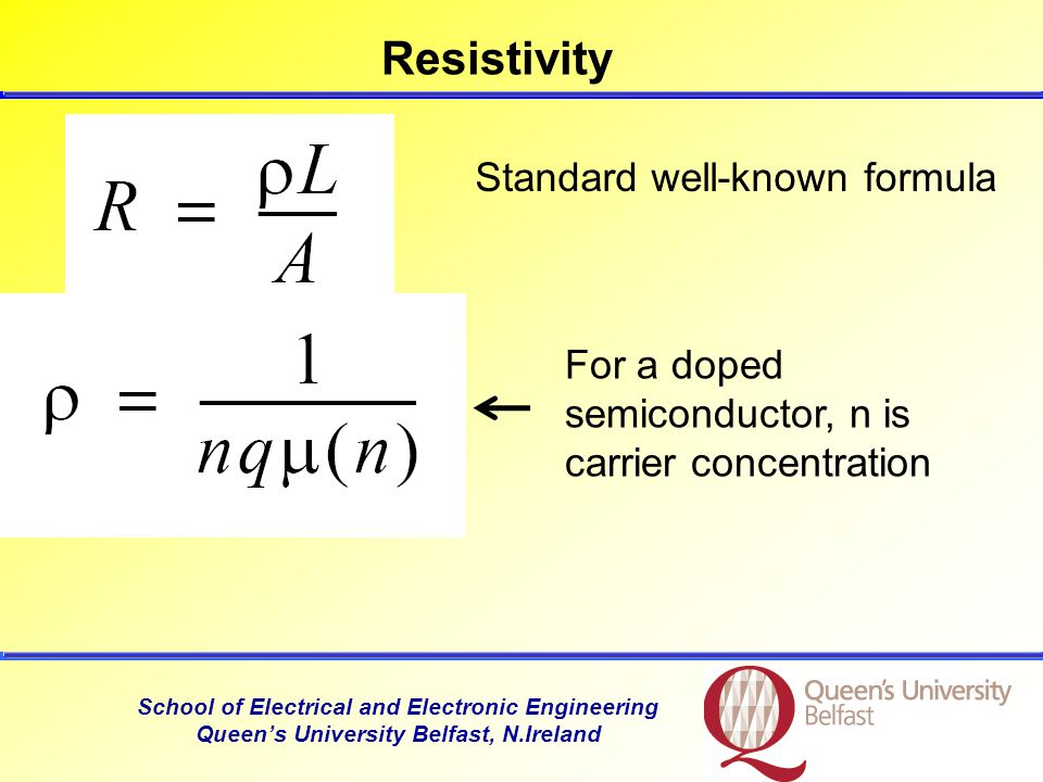 School of Electrical and Electronic Engineering Queen's University Belfast, N.Ireland Resistivity Standard well-known formula For a doped semiconductor, n is carrier concentration