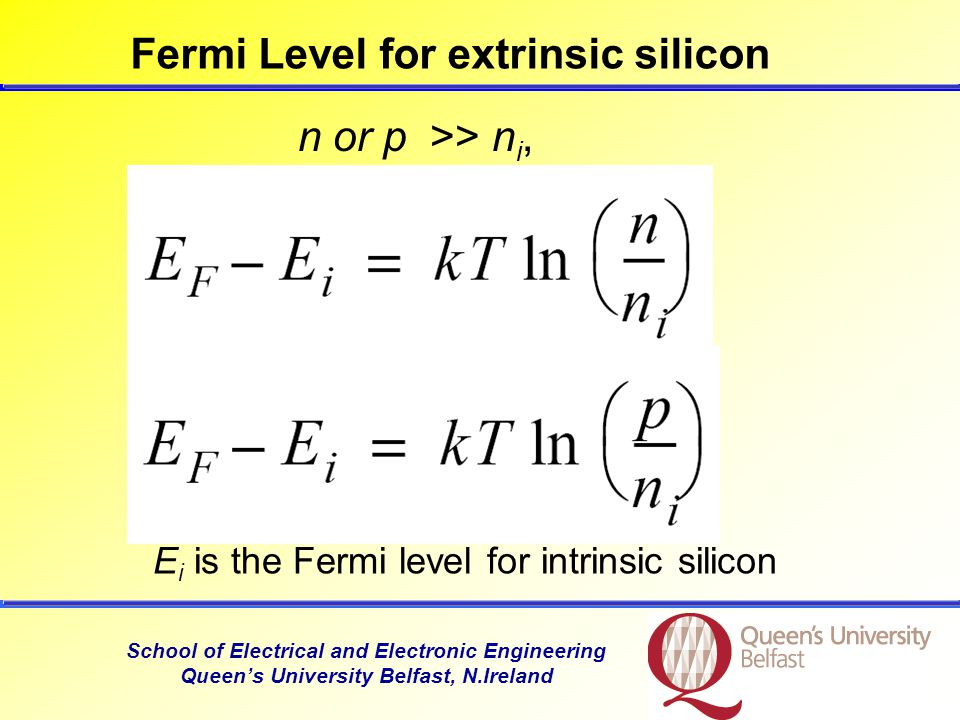 School of Electrical and Electronic Engineering Queen's University Belfast, N.Ireland Fermi Level for extrinsic silicon n or p >> n i, E i is the Fermi level for intrinsic silicon
