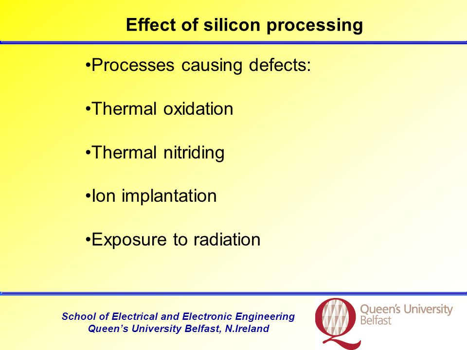 School of Electrical and Electronic Engineering Queen's University Belfast, N.Ireland Processes causing defects: Thermal oxidation Thermal nitriding Ion implantation Exposure to radiation Effect of silicon processing
