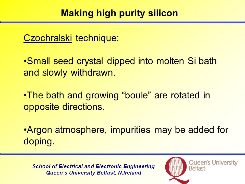 School of Electrical and Electronic Engineering Queen's University Belfast, N.Ireland Making high purity silicon Czochralski technique: Small seed crystal dipped into molten Si bath and slowly withdrawn.
