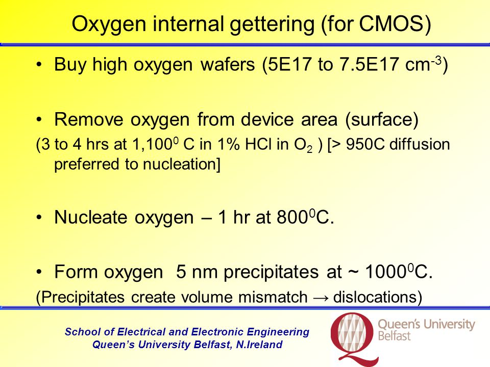School of Electrical and Electronic Engineering Queen's University Belfast, N.Ireland Oxygen internal gettering (for CMOS) Buy high oxygen wafers (5E17 to 7.5E17 cm -3 ) Remove oxygen from device area (surface) (3 to 4 hrs at 1,100 0 C in 1% HCl in O 2 ) [> 950C diffusion preferred to nucleation] Nucleate oxygen – 1 hr at 800 0 C.