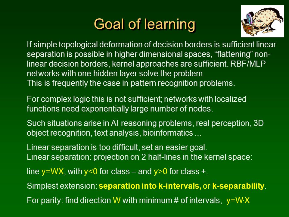 Goal of learning If simple topological deformation of decision borders is sufficient linear separation is possible in higher dimensional spaces, flattening non- linear decision borders, kernel approaches are sufficient.
