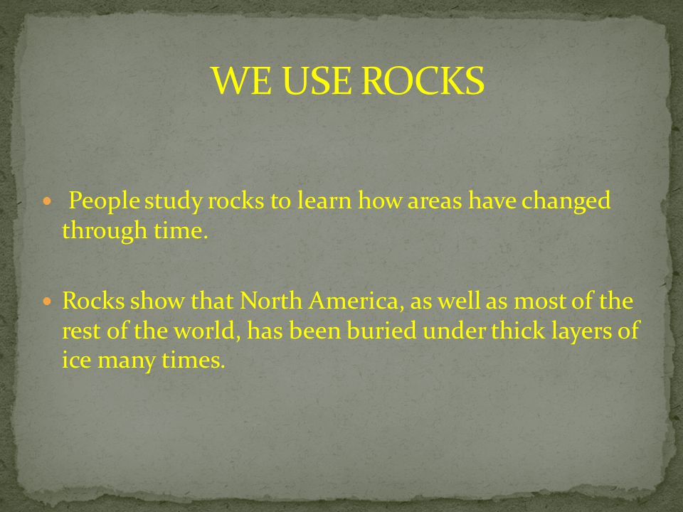 People study rocks to learn how areas have changed through time. Rocks show that North America, as well as most of the rest of the world, has been bur