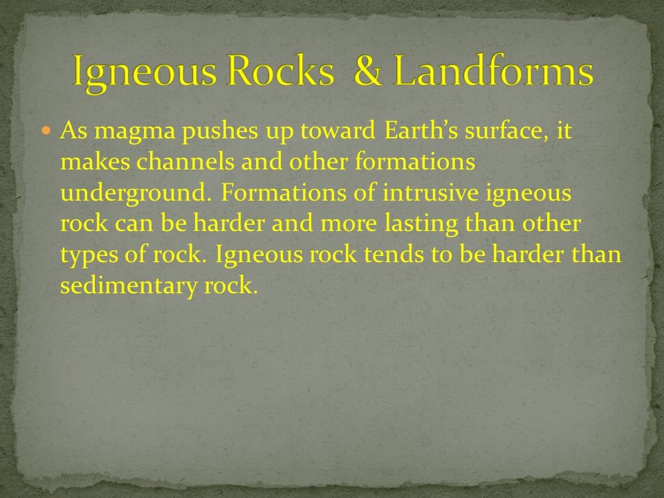 As magma pushes up toward Earth's surface, it makes channels and other formations underground. Formations of intrusive igneous rock can be harder and