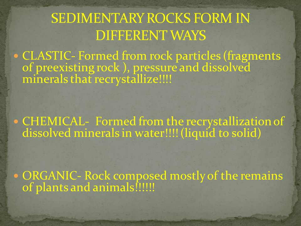 CLASTIC- Formed from rock particles (fragments of preexisting rock ), pressure and dissolved minerals that recrystallize!!!! CHEMICAL- Formed from the