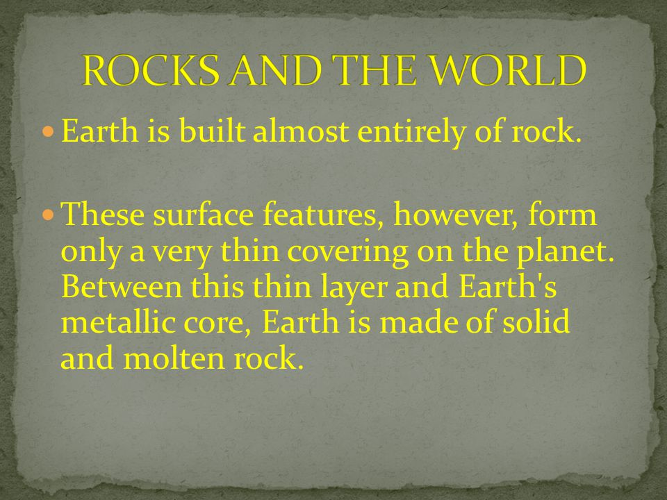 Earth is built almost entirely of rock. These surface features, however, form only a very thin covering on the planet. Between this thin layer and Ear