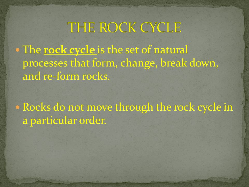 The rock cycle is the set of natural processes that form, change, break down, and re-form rocks. Rocks do not move through the rock cycle in a particu