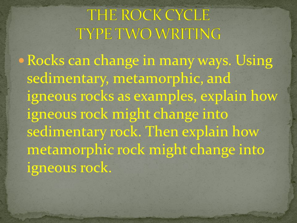 Rocks can change in many ways. Using sedimentary, metamorphic, and igneous rocks as examples, explain how igneous rock might change into sedimentary r