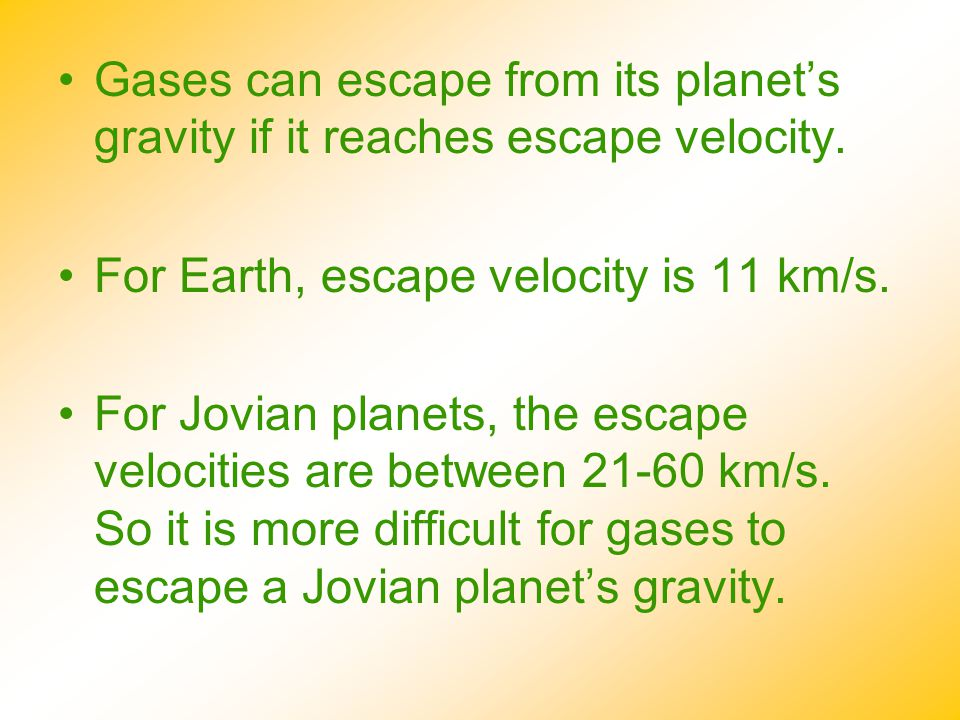 Gases can escape from its planet's gravity if it reaches escape velocity. For Earth, escape velocity is 11 km/s. For Jovian planets, the escape veloci