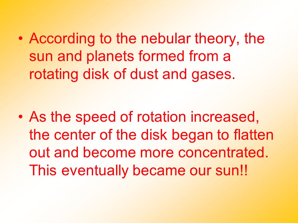 According to the nebular theory, the sun and planets formed from a rotating disk of dust and gases. As the speed of rotation increased, the center of