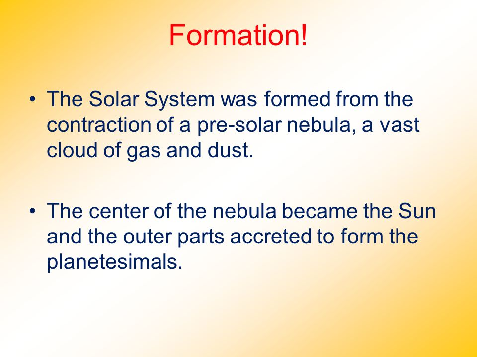 Formation! The Solar System was formed from the contraction of a pre-solar nebula, a vast cloud of gas and dust. The center of the nebula became the S