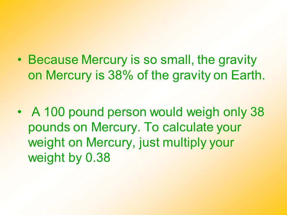 Because Mercury is so small, the gravity on Mercury is 38% of the gravity on Earth. A 100 pound person would weigh only 38 pounds on Mercury. To calcu