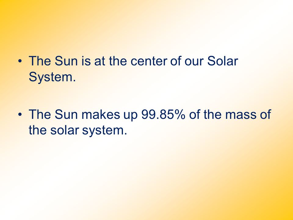 The Sun is at the center of our Solar System. The Sun makes up 99.85% of the mass of the solar system.