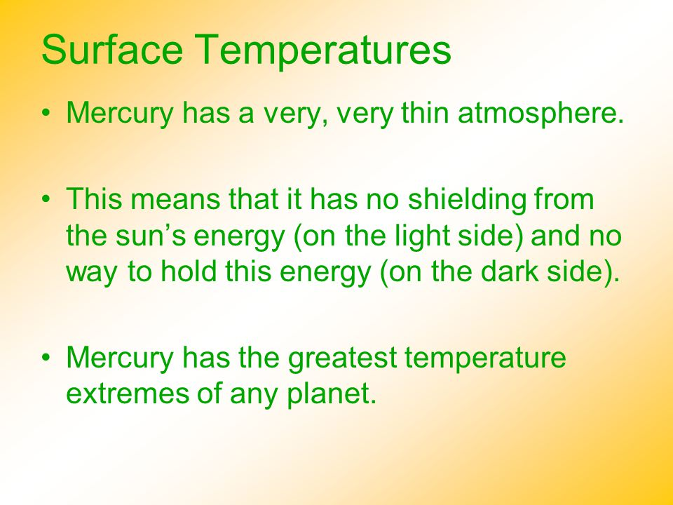 Surface Temperatures Mercury has a very, very thin atmosphere. This means that it has no shielding from the sun's energy (on the light side) and no wa