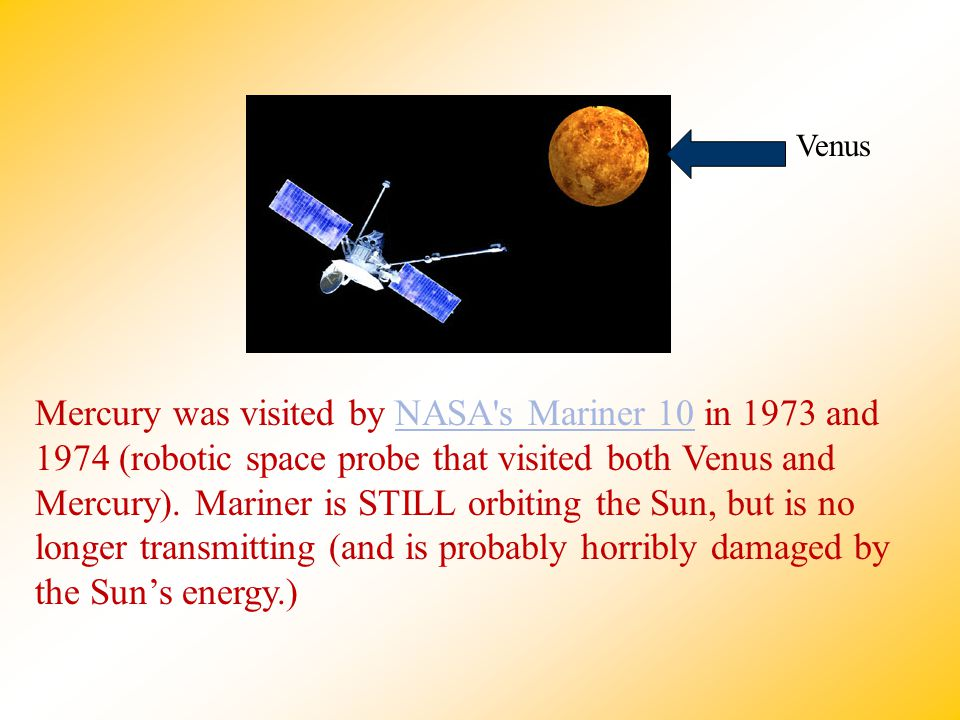Mercury was visited by NASA's Mariner 10 in 1973 and 1974 (robotic space probe that visited both Venus and Mercury). Mariner is STILL orbiting the Sun