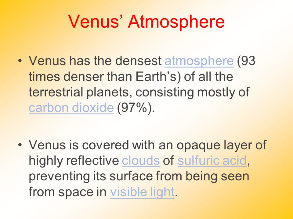 Venus' Atmosphere Venus has the densest atmosphere (93 times denser than Earth's) of all the terrestrial planets, consisting mostly of carbon dioxide