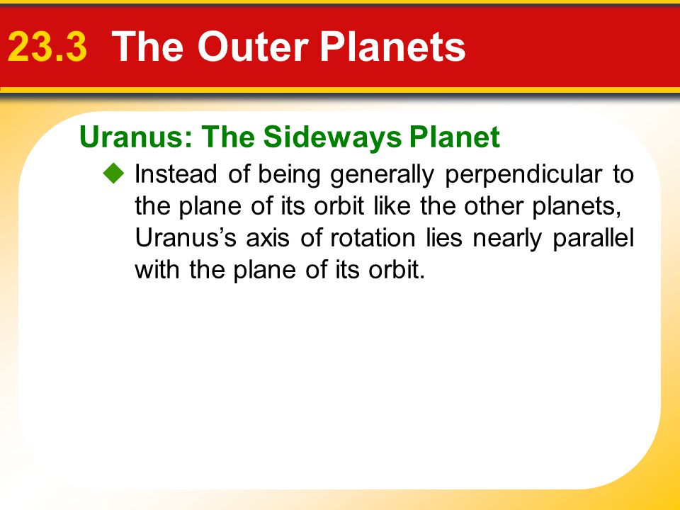 Uranus: The Sideways Planet 23.3 The Outer Planets  Instead of being generally perpendicular to the plane of its orbit like the other planets, Uranus
