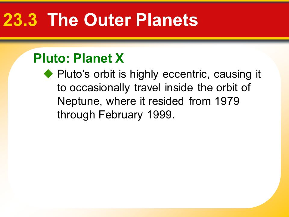 Pluto: Planet X 23.3 The Outer Planets  Pluto's orbit is highly eccentric, causing it to occasionally travel inside the orbit of Neptune, where it re