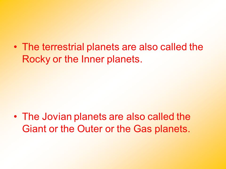 The terrestrial planets are also called the Rocky or the Inner planets. The Jovian planets are also called the Giant or the Outer or the Gas planets.
