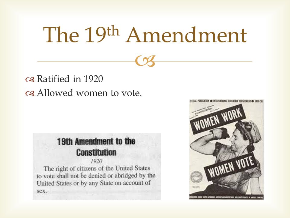   Ratified in 1920  Allowed women to vote. The 19 th Amendment