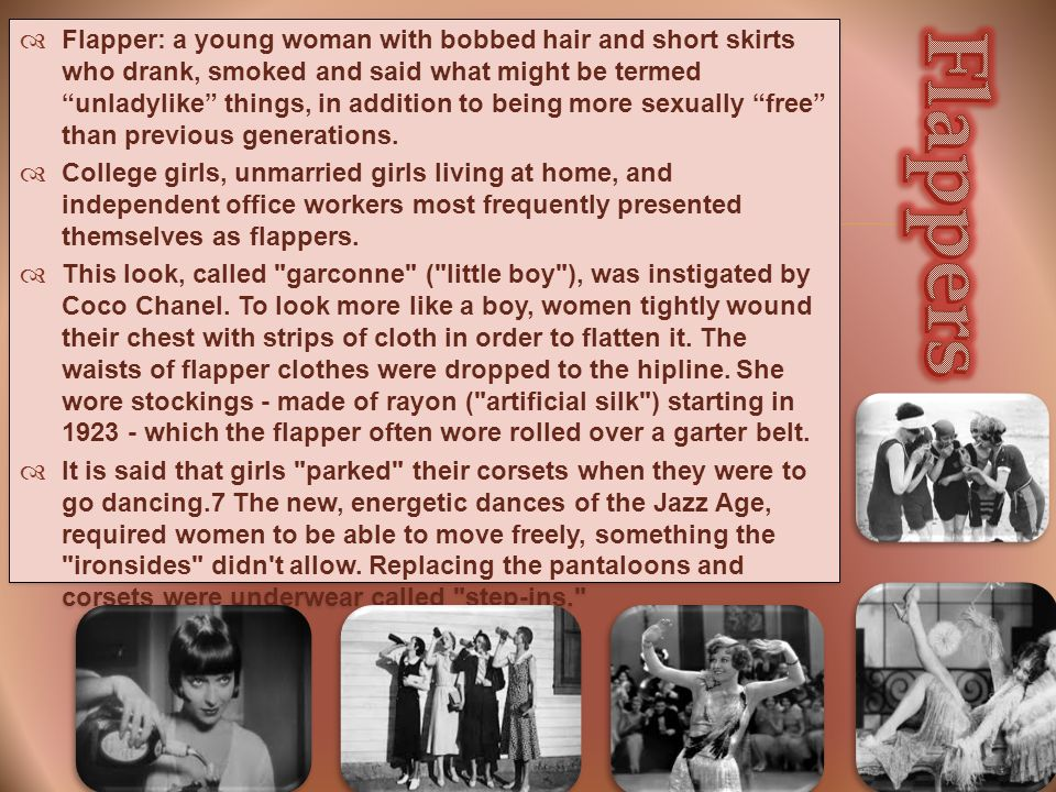   Flapper: a young woman with bobbed hair and short skirts who drank, smoked and said what might be termed unladylike things, in addition to being more sexually free than previous generations.