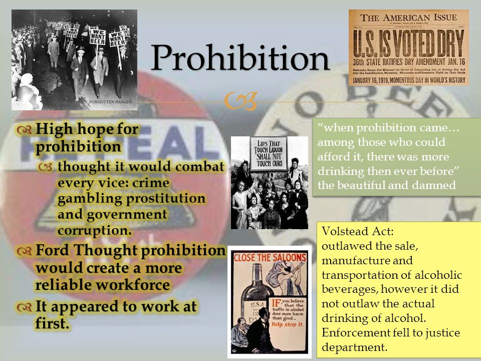 Prohibition Volstead Act: outlawed the sale, manufacture and transportation of alcoholic beverages, however it did not outlaw the actual drinking of alcohol.