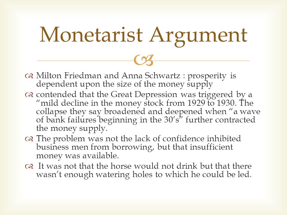   Milton Friedman and Anna Schwartz : prosperity is dependent upon the size of the money supply  contended that the Great Depression was triggered by a mild decline in the money stock from 1929 to 1930.