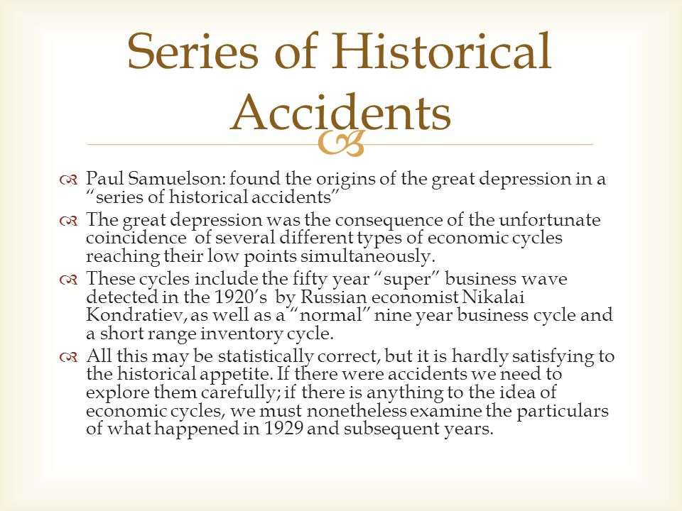   Paul Samuelson: found the origins of the great depression in a series of historical accidents  The great depression was the consequence of the unfortunate coincidence of several different types of economic cycles reaching their low points simultaneously.