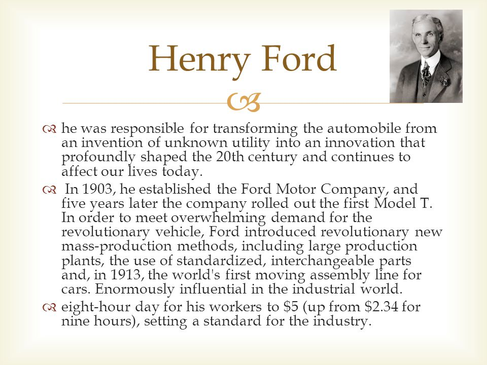   he was responsible for transforming the automobile from an invention of unknown utility into an innovation that profoundly shaped the 20th century and continues to affect our lives today.