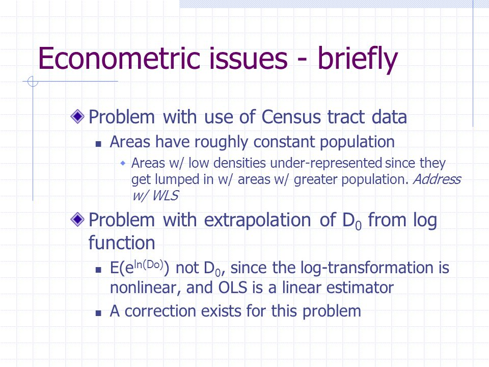 Econometric issues - briefly Problem with use of Census tract data Areas have roughly constant population  Areas w/ low densities under-represented since they get lumped in w/ areas w/ greater population.