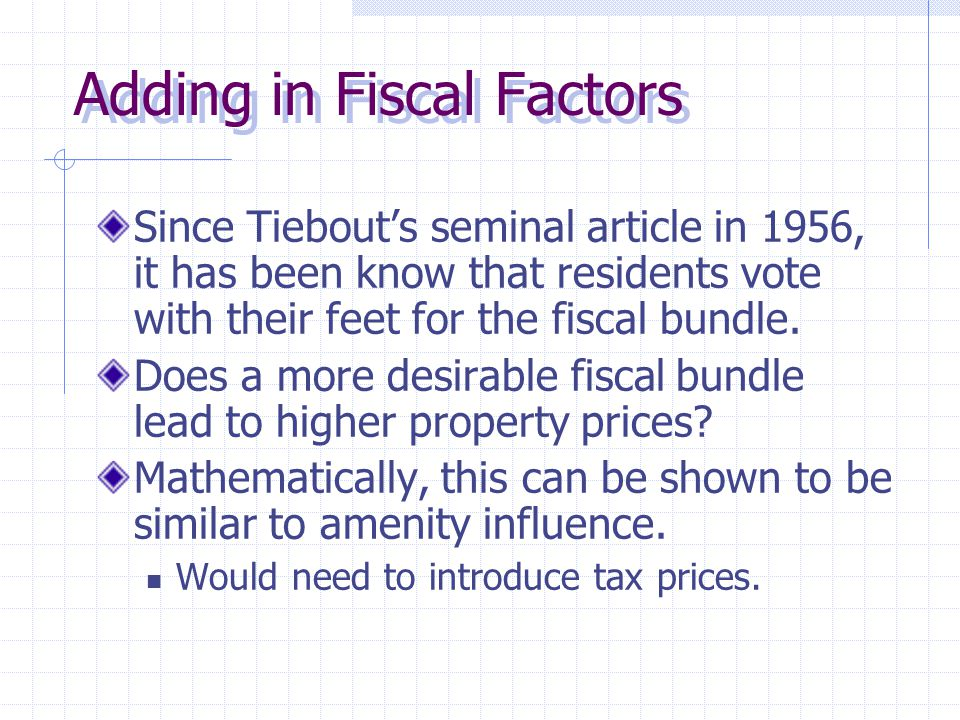 Adding in Fiscal Factors Since Tiebout's seminal article in 1956, it has been know that residents vote with their feet for the fiscal bundle.