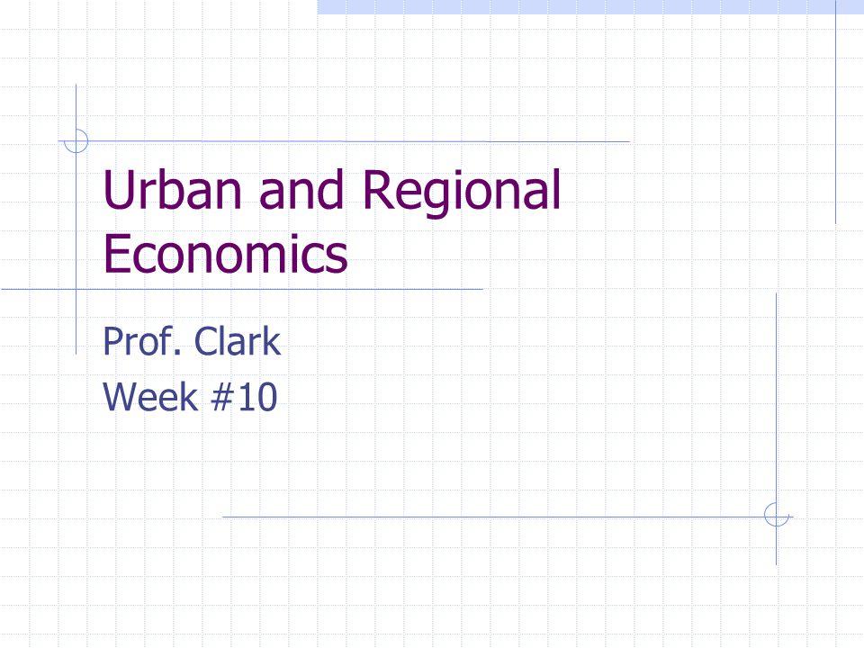 Urban and Regional Economics Prof. Clark Week #10